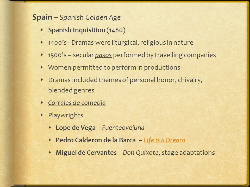 Spain – Spanish Golden Age  Spanish Inquisition (1480)  1400's - Dramas were liturgical, religious in nature  1500's – secular pasos performed by travelling companies  Women permitted to perform in productions  Dramas included themes of personal honor, chivalry, blended genres  Corrales de comedia  Playwrights  Lope de Vega – Fuenteovejuna  Pedro Calderon de la Barca – Life is a DreamLife is a Dream  Miguel de Cervantes – Don Quixote, stage adaptations