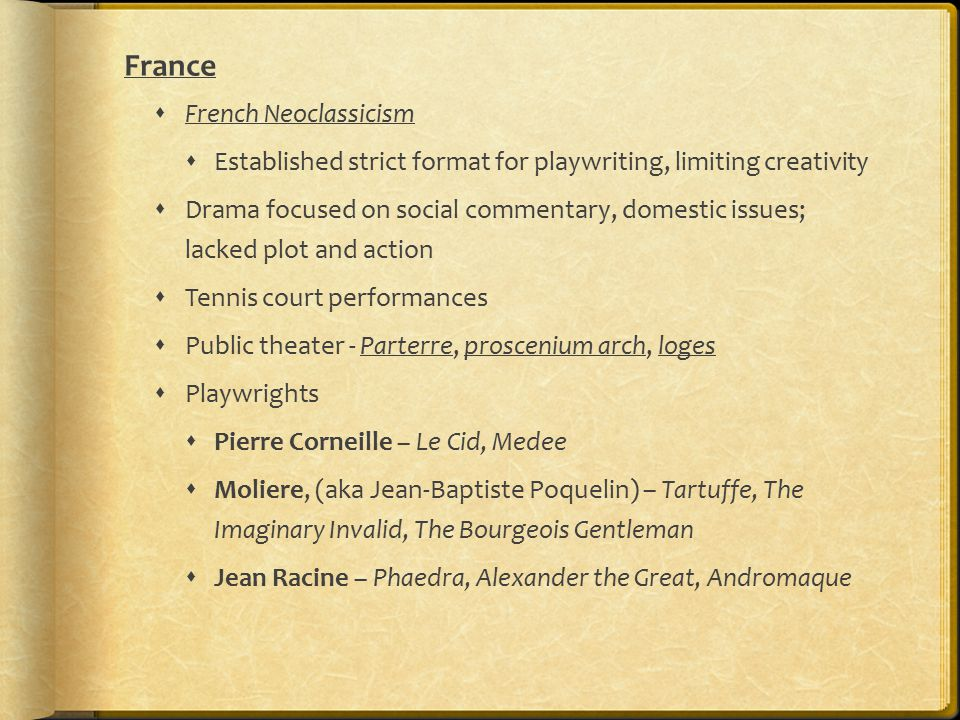 France  French Neoclassicism  Established strict format for playwriting, limiting creativity  Drama focused on social commentary, domestic issues; lacked plot and action  Tennis court performances  Public theater - Parterre, proscenium arch, loges  Playwrights  Pierre Corneille – Le Cid, Medee  Moliere, (aka Jean-Baptiste Poquelin) – Tartuffe, The Imaginary Invalid, The Bourgeois Gentleman  Jean Racine – Phaedra, Alexander the Great, Andromaque