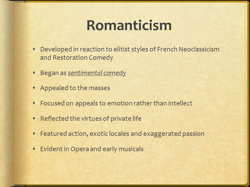  Developed in reaction to elitist styles of French Neoclassicism and Restoration Comedy  Began as sentimental comedy  Appealed to the masses  Focused on appeals to emotion rather than intellect  Reflected the virtues of private life  Featured action, exotic locales and exaggerated passion  Evident in Opera and early musicals Romanticism