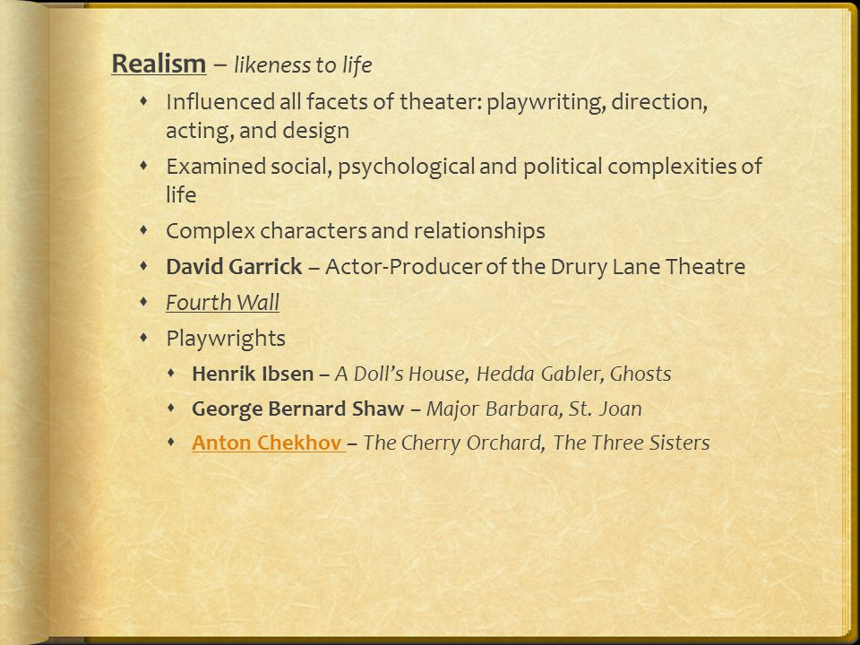 Realism – likeness to life  Influenced all facets of theater: playwriting, direction, acting, and design  Examined social, psychological and political complexities of life  Complex characters and relationships  David Garrick – Actor-Producer of the Drury Lane Theatre  Fourth Wall  Playwrights  Henrik Ibsen – A Doll's House, Hedda Gabler, Ghosts  George Bernard Shaw – Major Barbara, St.