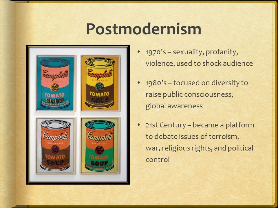 Postmodernism  1970's – sexuality, profanity, violence, used to shock audience  1980's – focused on diversity to raise public consciousness, global awareness  21st Century – became a platform to debate issues of terroism, war, religious rights, and political control