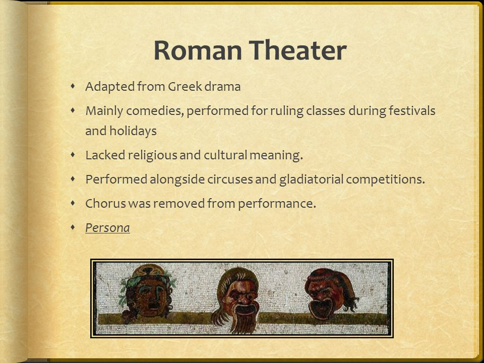 Roman Theater  Adapted from Greek drama  Mainly comedies, performed for ruling classes during festivals and holidays  Lacked religious and cultural meaning.