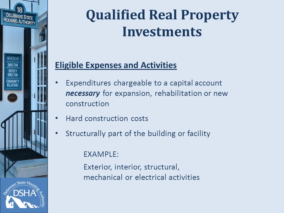 Qualified Real Property Investments Eligible Expenses and Activities Expenditures chargeable to a capital account necessary for expansion, rehabilitation or new construction Hard construction costs Structurally part of the building or facility EXAMPLE: Exterior, interior, structural, mechanical or electrical activities