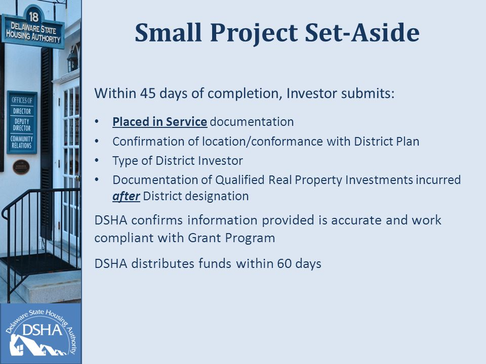 Small Project Set-Aside Within 45 days of completion, Investor submits: Placed in Service documentation Confirmation of location/conformance with District Plan Type of District Investor Documentation of Qualified Real Property Investments incurred after District designation DSHA confirms information provided is accurate and work compliant with Grant Program DSHA distributes funds within 60 days