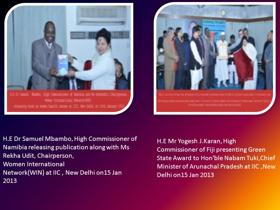 H.E Dr Samuel Mbambo, High Commissioner of Namibia releasing publication along with Ms Rekha Udit, Chairperson, Women International Network(WIN) at IIC, New Delhi on15 Jan 2013 H.E Mr Yogesh J.Karan, High Commissioner of Fiji presenting Green State Award to Hon ble Nabam Tuki,Chief Minister of Arunachal Pradesh at IIC,New Delhi on15 Jan 2013