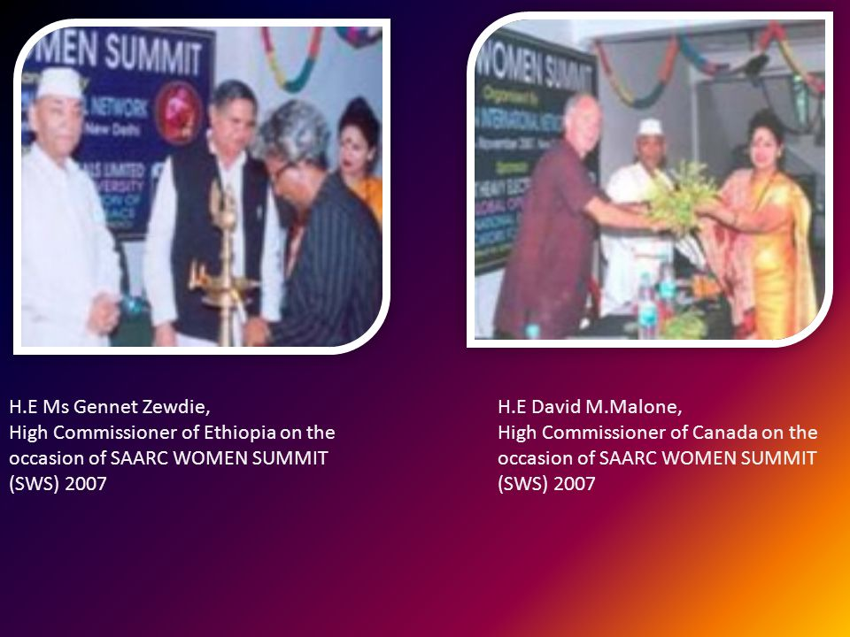 H.E Ms Gennet Zewdie, High Commissioner of Ethiopia on the occasion of SAARC WOMEN SUMMIT (SWS) 2007 H.E David M.Malone, High Commissioner of Canada on the occasion of SAARC WOMEN SUMMIT (SWS) 2007
