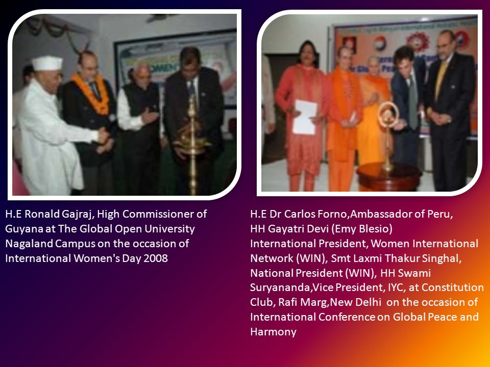 H.E Ronald Gajraj, High Commissioner of Guyana at The Global Open University Nagaland Campus on the occasion of International Women s Day 2008 H.E Dr Carlos Forno,Ambassador of Peru, HH Gayatri Devi (Emy Blesio) International President, Women International Network (WIN), Smt Laxmi Thakur Singhal, National President (WIN), HH Swami Suryananda,Vice President, IYC, at Constitution Club, Rafi Marg,New Delhi on the occasion of International Conference on Global Peace and Harmony
