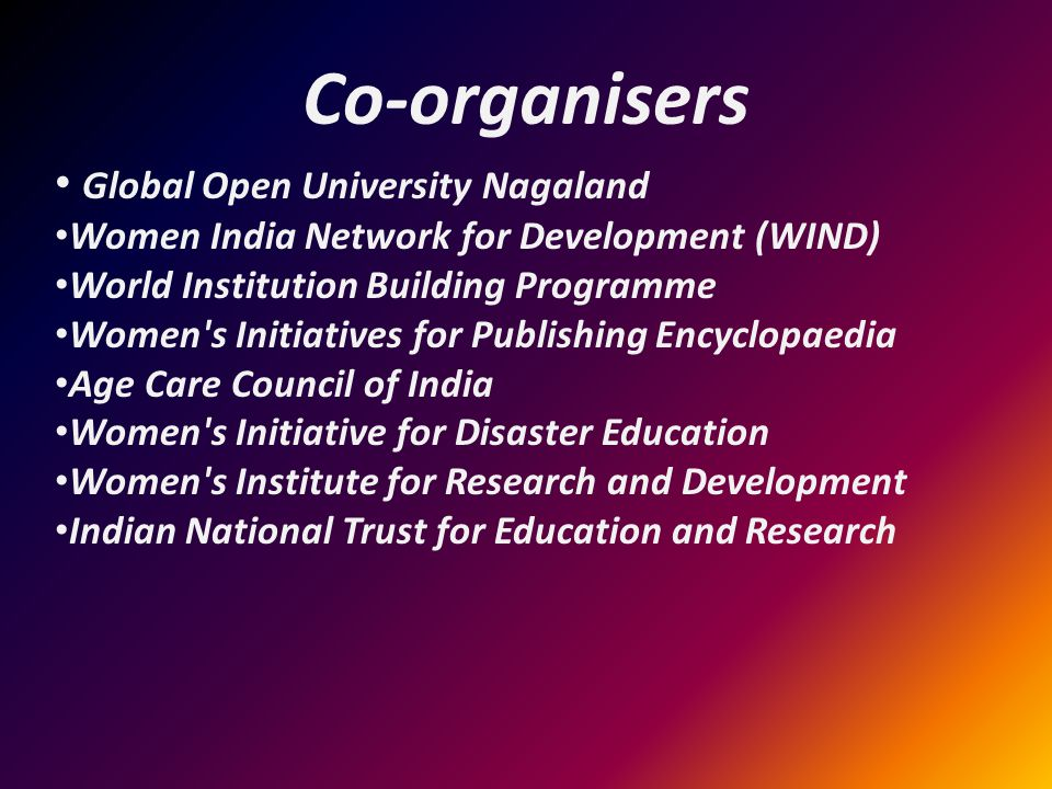 Co-organisers Global Open University Nagaland Women India Network for Development (WIND) World Institution Building Programme Women s Initiatives for Publishing Encyclopaedia Age Care Council of India Women s Initiative for Disaster Education Women s Institute for Research and Development Indian National Trust for Education and Research