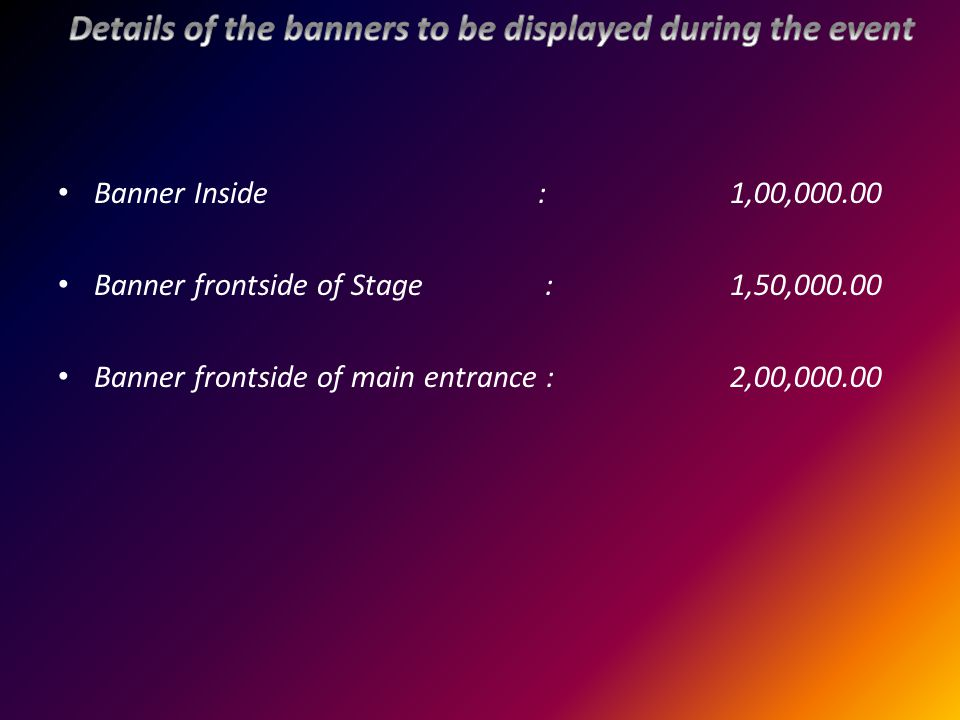 Banner Inside :1,00,000.00 Banner frontside of Stage :1,50,000.00 Banner frontside of main entrance :2,00,000.00