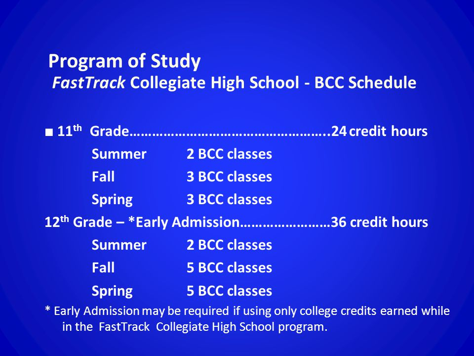Program of Study FastTrack Collegiate High School - BCC Schedule ■ 11 th Grade……………………………………………..24 credit hours Summer 2 BCC classes Fall 3 BCC classes Spring 3 BCC classes 12 th Grade – *Early Admission……………………36 credit hours Summer 2 BCC classes Fall 5 BCC classes Spring 5 BCC classes * Early Admission may be required if using only college credits earned while in the FastTrack Collegiate High School program.