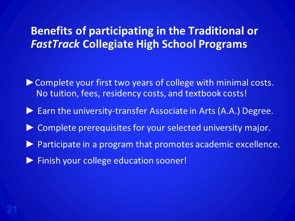 Benefits of participating in the Traditional or FastTrack Collegiate High School Programs ► Complete your first two years of college with minimal costs.