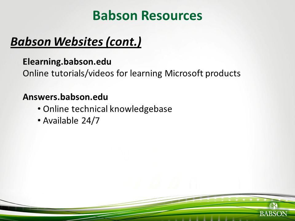© 2010 Babson College Babson Resources Babson Websites (cont.) Elearning.babson.edu Online tutorials/videos for learning Microsoft products Answers.ba