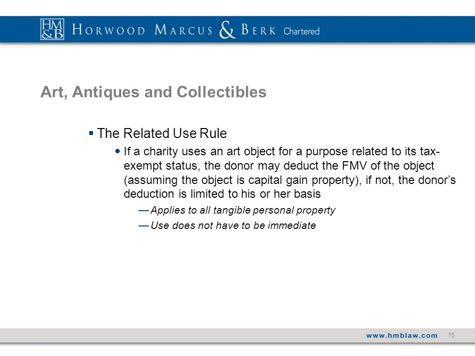 15 Art, Antiques and Collectibles  The Related Use Rule  If a charity uses an art object for a purpose related to its tax- exempt status, the donor may deduct the FMV of the object (assuming the object is capital gain property), if not, the donor's deduction is limited to his or her basis —Applies to all tangible personal property —Use does not have to be immediate