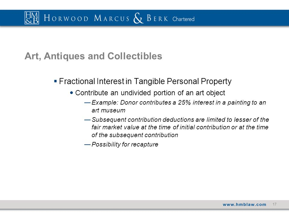 17 Art, Antiques and Collectibles  Fractional Interest in Tangible Personal Property  Contribute an undivided portion of an art object —Example: Donor contributes a 25% interest in a painting to an art museum —Subsequent contribution deductions are limited to lesser of the fair market value at the time of initial contribution or at the time of the subsequent contribution —Possibility for recapture