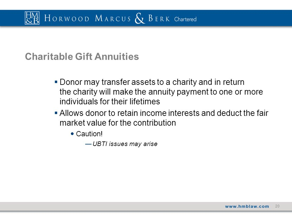 20 Charitable Gift Annuities  Donor may transfer assets to a charity and in return the charity will make the annuity payment to one or more individuals for their lifetimes  Allows donor to retain income interests and deduct the fair market value for the contribution  Caution.