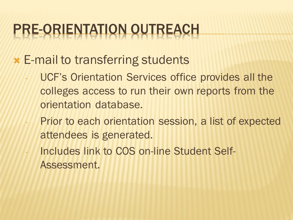  E-mail to transferring students - UCF's Orientation Services office provides all the colleges access to run their own reports from the orientation database.