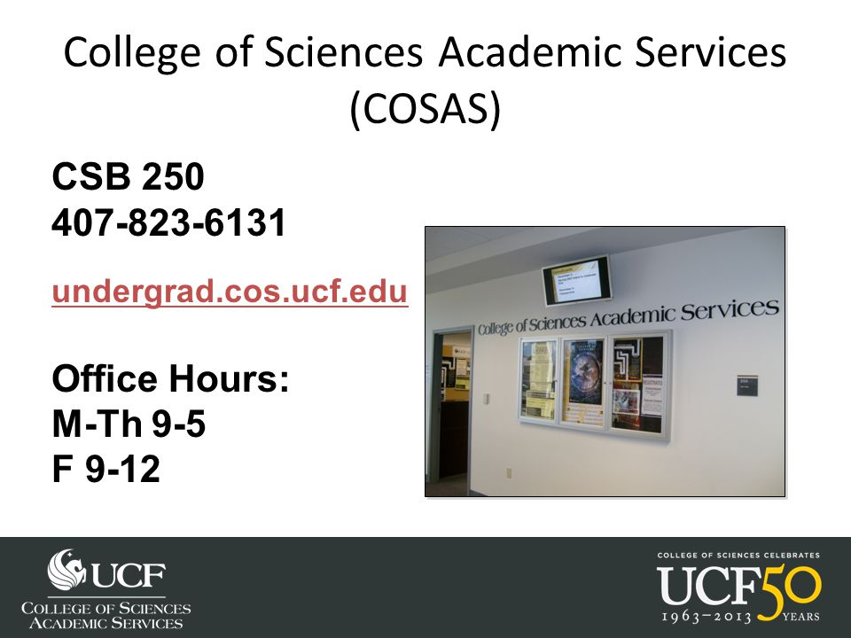 College of Sciences Academic Services (COSAS) CSB 250 407-823-6131 undergrad.cos.ucf.edu Office Hours: M-Th 9-5 F 9-12