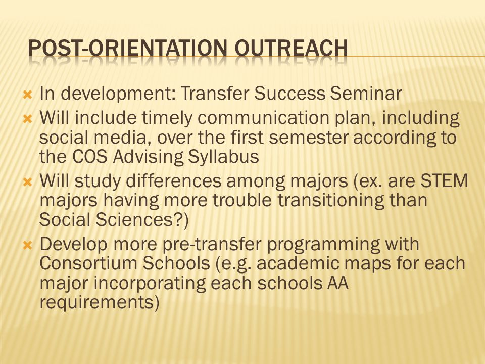  In development: Transfer Success Seminar  Will include timely communication plan, including social media, over the first semester according to the COS Advising Syllabus  Will study differences among majors (ex.
