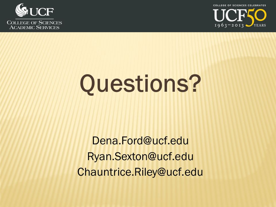 Questions Dena.Ford@ucf.edu Ryan.Sexton@ucf.edu Chauntrice.Riley@ucf.edu
