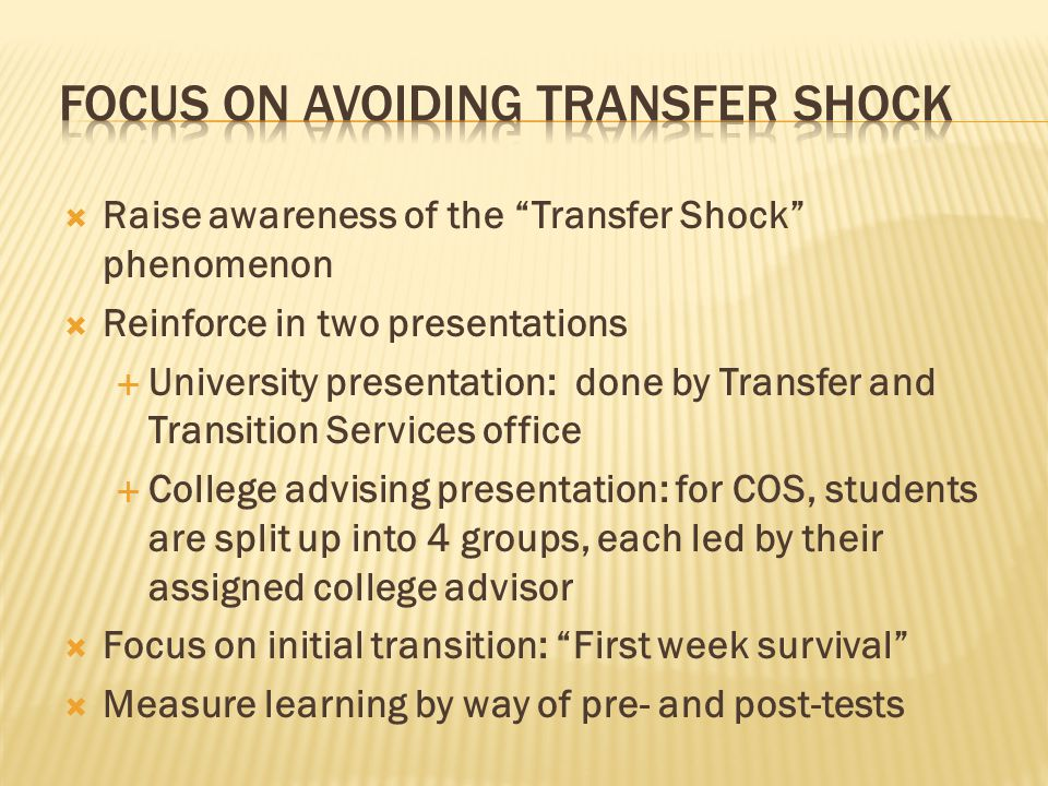  Raise awareness of the Transfer Shock phenomenon  Reinforce in two presentations  University presentation: done by Transfer and Transition Services office  College advising presentation: for COS, students are split up into 4 groups, each led by their assigned college advisor  Focus on initial transition: First week survival  Measure learning by way of pre- and post-tests
