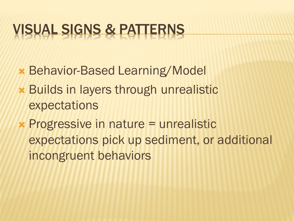  Behavior-Based Learning/Model  Builds in layers through unrealistic expectations  Progressive in nature = unrealistic expectations pick up sediment, or additional incongruent behaviors