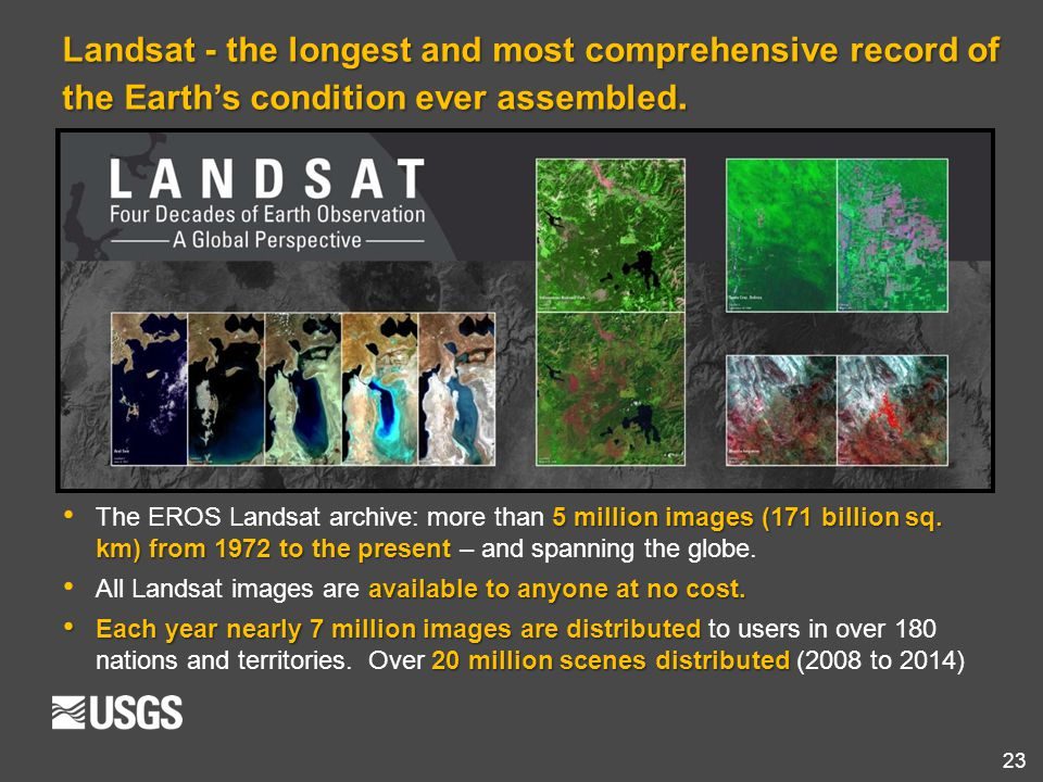 23 Landsat - the longest and most comprehensive record of the Earth's condition ever assembled. 5 million images (171 billion sq. km) from 1972 to the