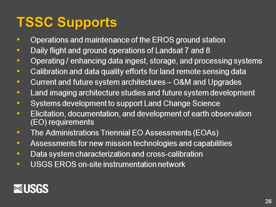26 TSSC Supports Operations and maintenance of the EROS ground station Daily flight and ground operations of Landsat 7 and 8 Operating / enhancing dat
