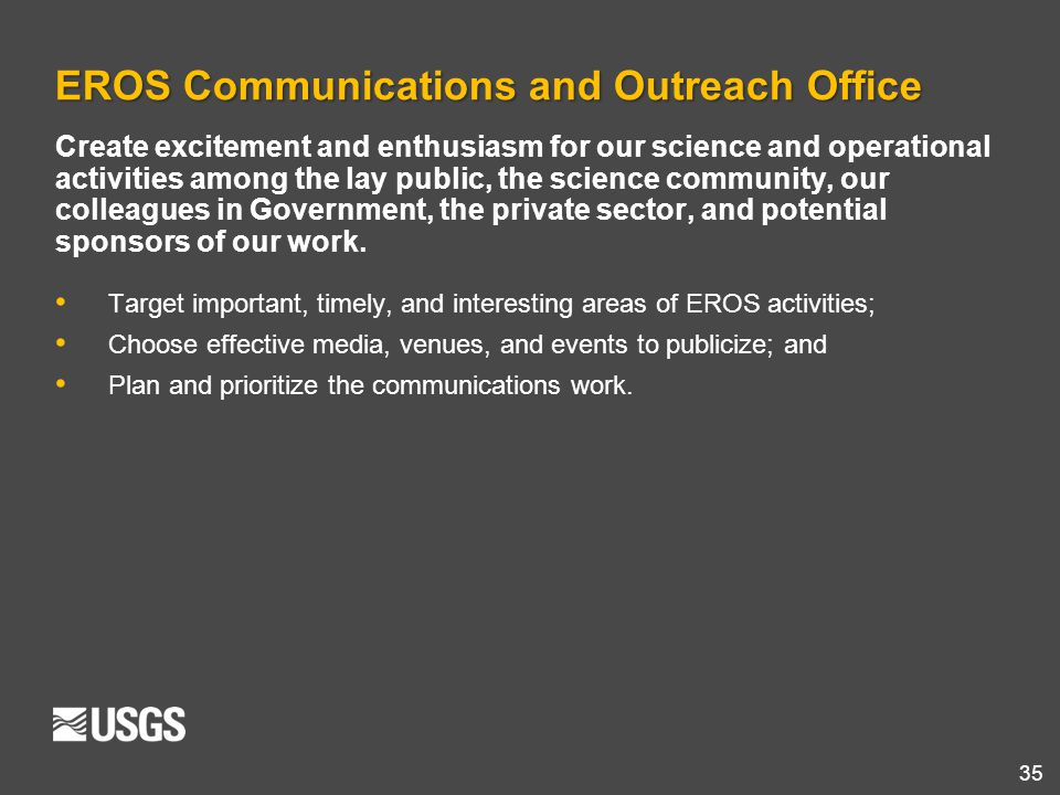 35 EROS Communications and Outreach Office Create excitement and enthusiasm for our science and operational activities among the lay public, the scien