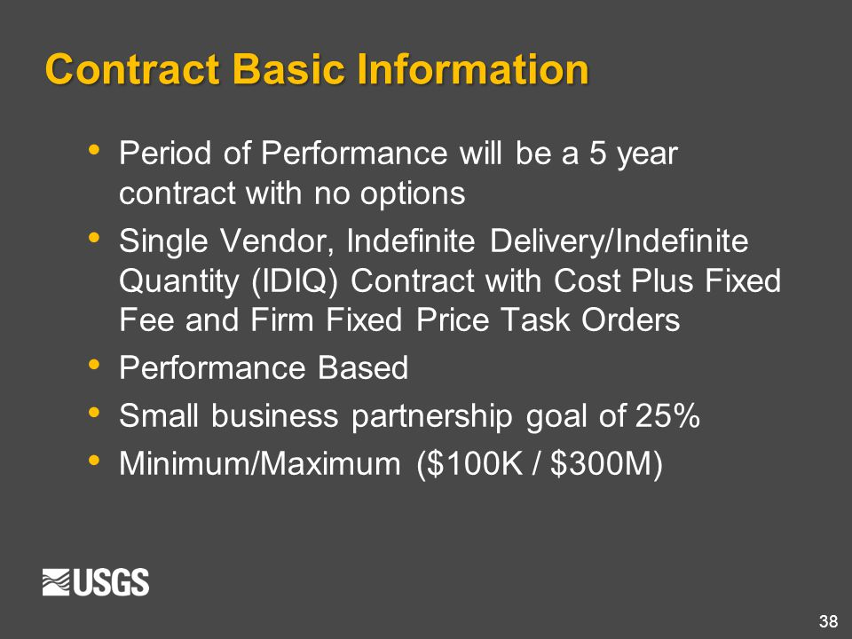 38 Contract Basic Information Period of Performance will be a 5 year contract with no options Single Vendor, Indefinite Delivery/Indefinite Quantity (