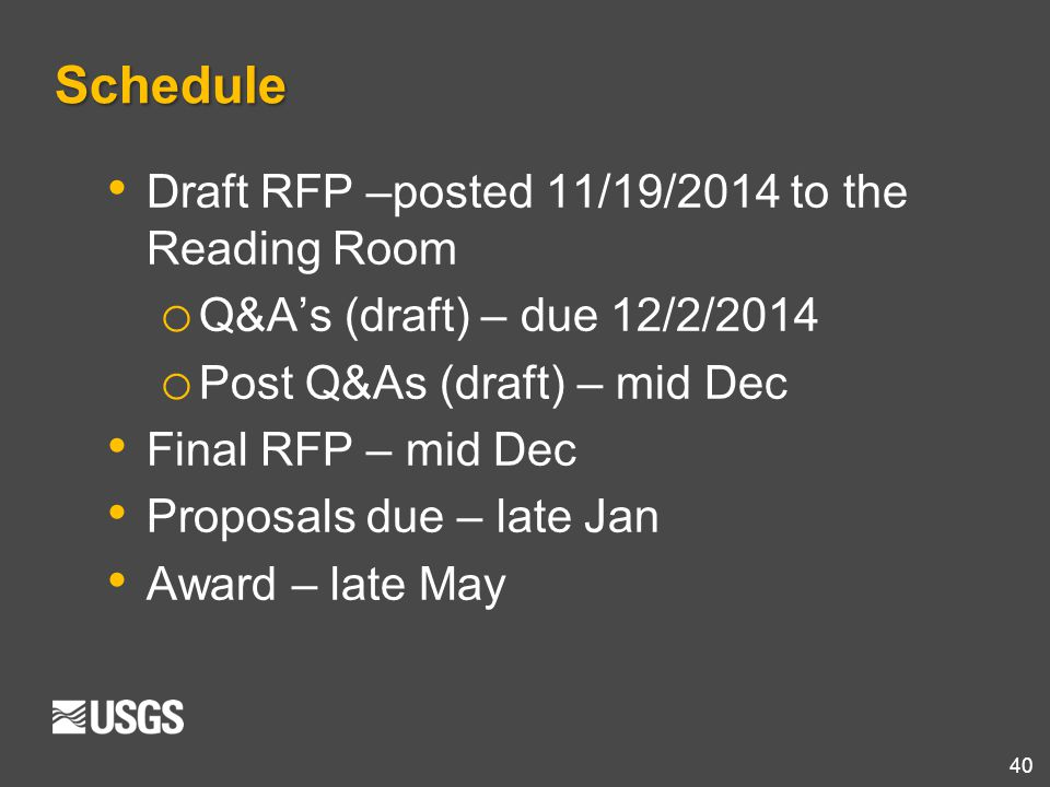 40 Schedule Draft RFP –posted 11/19/2014 to the Reading Room o Q&A's (draft) – due 12/2/2014 o Post Q&As (draft) – mid Dec Final RFP – mid Dec Proposa