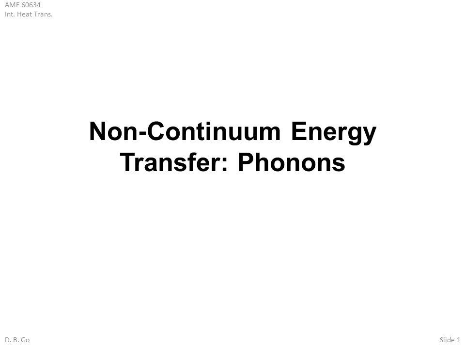 AME 60634 Int. Heat Trans. D. B. GoSlide 1 Non-Continuum Energy Transfer: Phonons