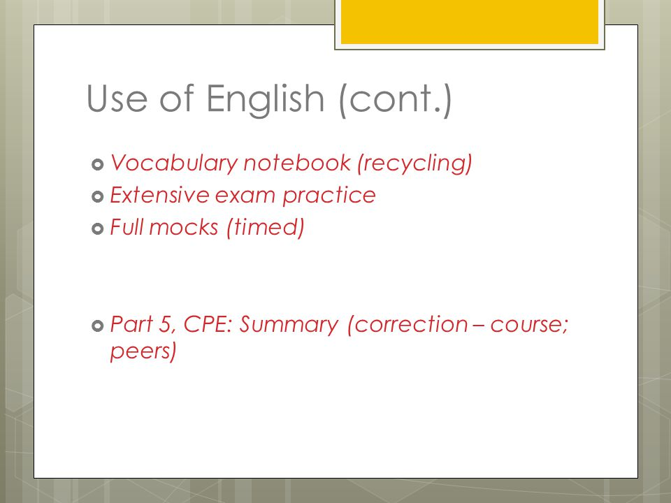 Use of English (cont.)  Vocabulary notebook (recycling)  Extensive exam practice  Full mocks (timed)  Part 5, CPE: Summary (correction – course; peers)