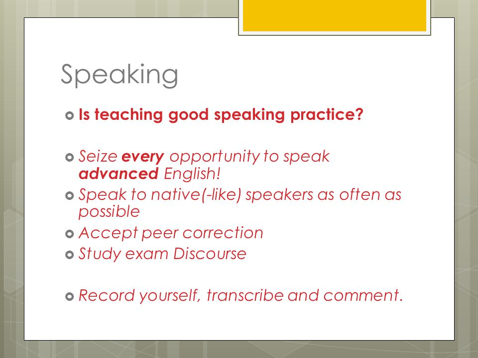 Speaking  Is teaching good speaking practice.  Seize every opportunity to speak advanced English.