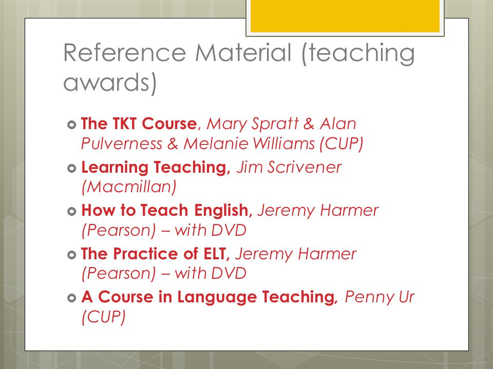 Reference Material (teaching awards)  The TKT Course, Mary Spratt & Alan Pulverness & Melanie Williams (CUP)  Learning Teaching, Jim Scrivener (Macmillan)  How to Teach English, Jeremy Harmer (Pearson) – with DVD  The Practice of ELT, Jeremy Harmer (Pearson) – with DVD  A Course in Language Teaching, Penny Ur (CUP)