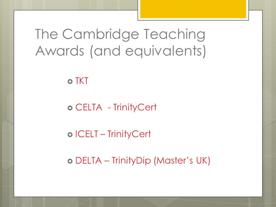 The Cambridge Teaching Awards (and equivalents)  TKT  CELTA - TrinityCert  ICELT – TrinityCert  DELTA – TrinityDip (Master's UK)