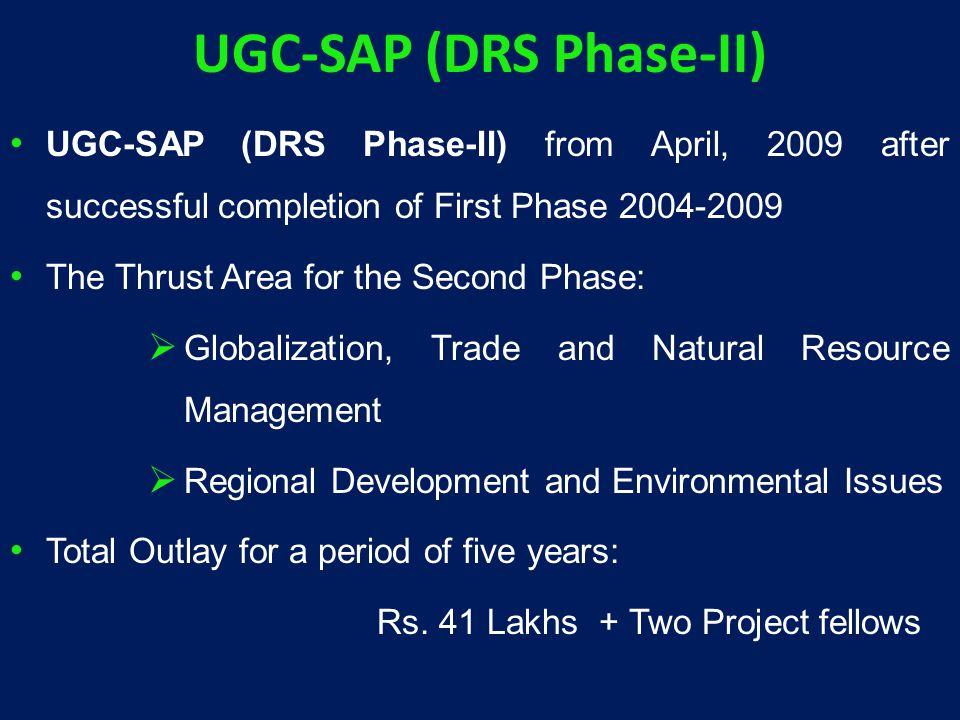 UGC-SAP (DRS Phase-II) UGC-SAP (DRS Phase-II) from April, 2009 after successful completion of First Phase 2004-2009 The Thrust Area for the Second Phase:  Globalization, Trade and Natural Resource Management  Regional Development and Environmental Issues Total Outlay for a period of five years: Rs.