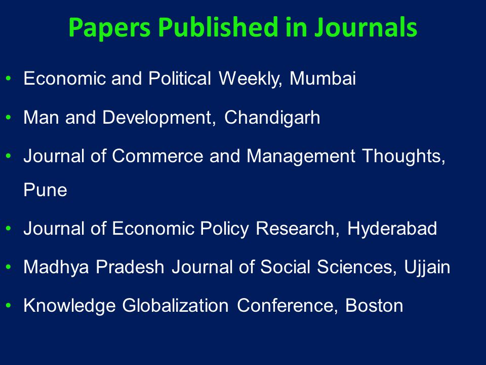 Papers Published in Journals Economic and Political Weekly, Mumbai Man and Development, Chandigarh Journal of Commerce and Management Thoughts, Pune Journal of Economic Policy Research, Hyderabad Madhya Pradesh Journal of Social Sciences, Ujjain Knowledge Globalization Conference, Boston