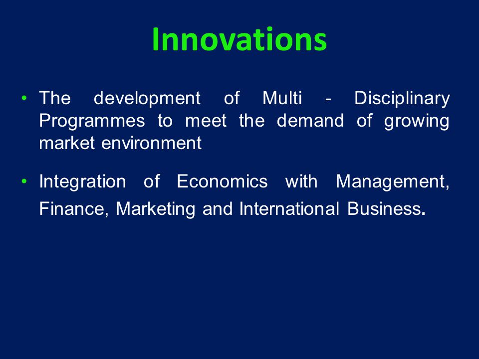 Innovations The development of Multi - Disciplinary Programmes to meet the demand of growing market environment Integration of Economics with Management, Finance, Marketing and International Business.