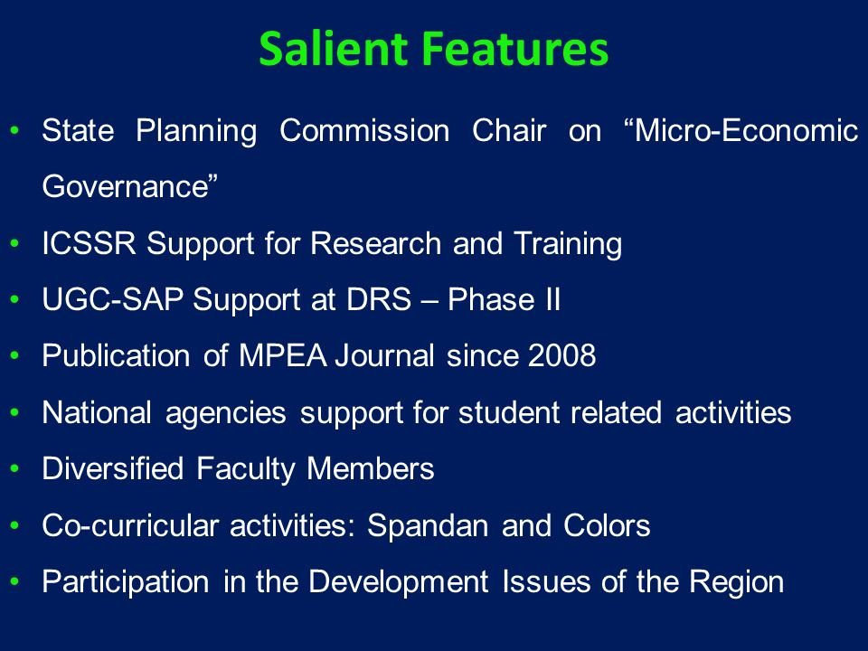 Salient Features State Planning Commission Chair on Micro-Economic Governance ICSSR Support for Research and Training UGC-SAP Support at DRS – Phase II Publication of MPEA Journal since 2008 National agencies support for student related activities Diversified Faculty Members Co-curricular activities: Spandan and Colors Participation in the Development Issues of the Region