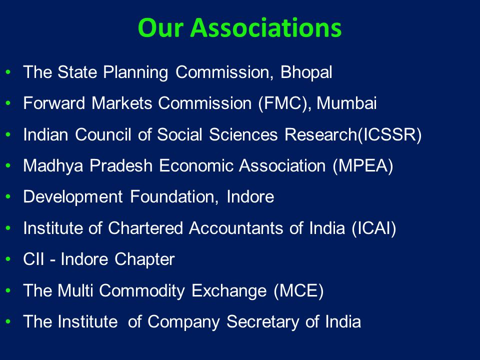 Our Associations The State Planning Commission, Bhopal Forward Markets Commission (FMC), Mumbai Indian Council of Social Sciences Research(ICSSR) Madhya Pradesh Economic Association (MPEA) Development Foundation, Indore Institute of Chartered Accountants of India (ICAI) CII - Indore Chapter The Multi Commodity Exchange (MCE) The Institute of Company Secretary of India