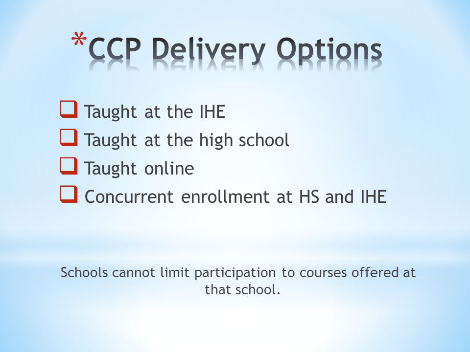  Taught at the IHE  Taught at the high school  Taught online  Concurrent enrollment at HS and IHE Schools cannot limit participation to courses offered at that school.