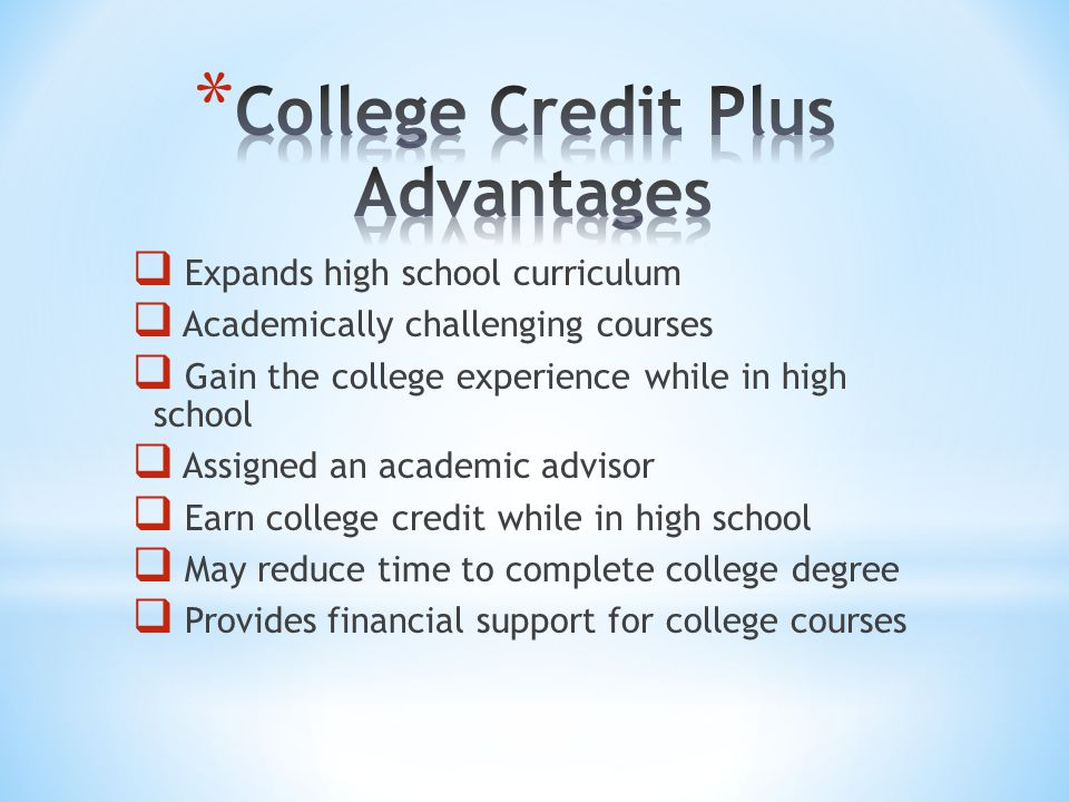  Expands high school curriculum  Academically challenging courses  Gain the college experience while in high school  Assigned an academic advisor  Earn college credit while in high school  May reduce time to complete college degree  Provides financial support for college courses