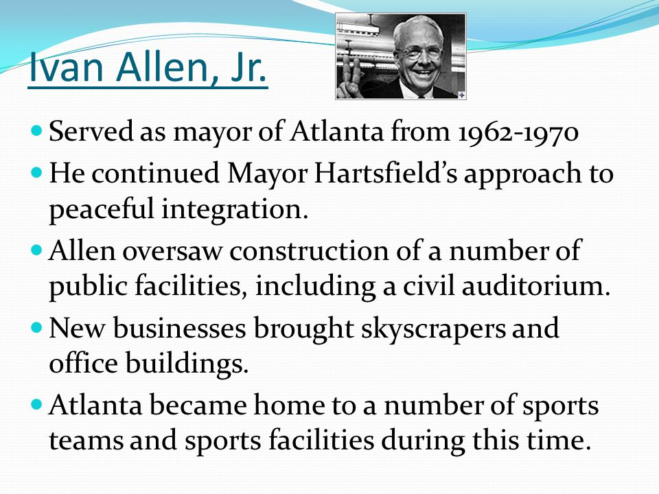Ivan Allen, Jr. Served as mayor of Atlanta from 1962-1970 He continued Mayor Hartsfield's approach to peaceful integration. Allen oversaw construction
