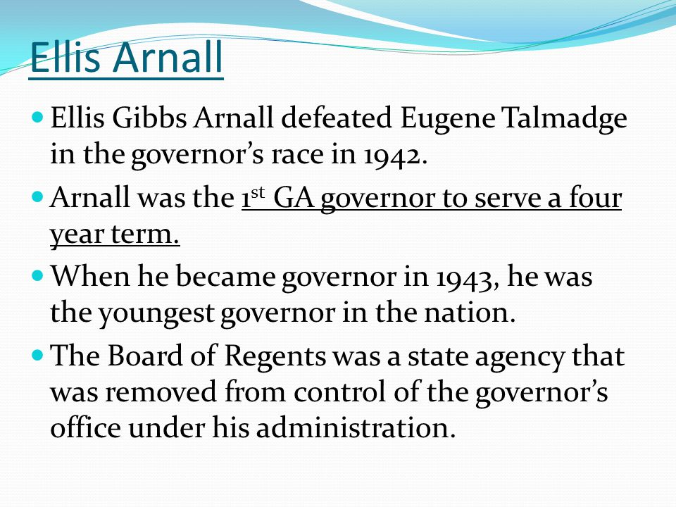 Ellis Arnall Ellis Gibbs Arnall defeated Eugene Talmadge in the governor's race in 1942.