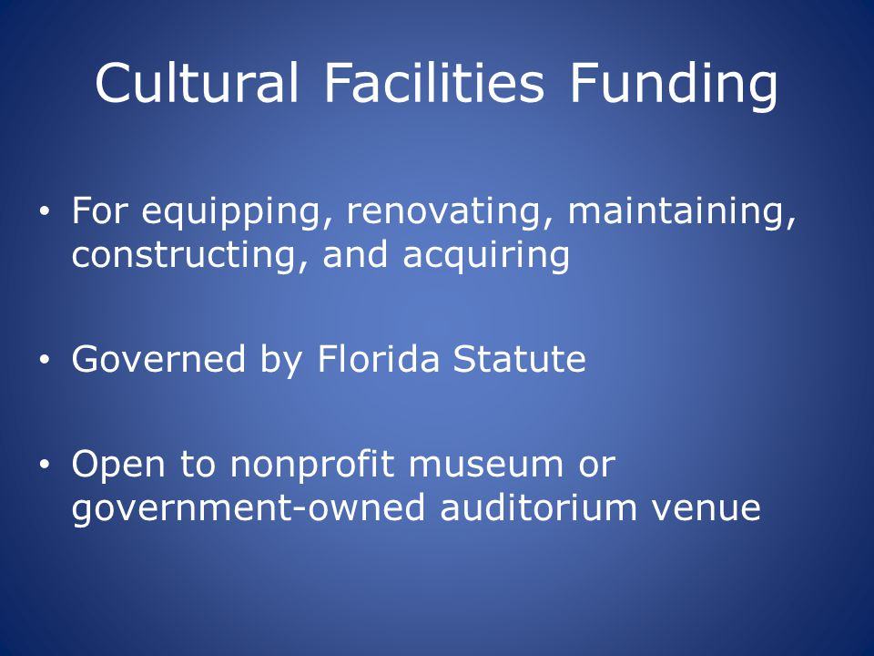 Cultural Facilities Funding For equipping, renovating, maintaining, constructing, and acquiring Governed by Florida Statute Open to nonprofit museum o