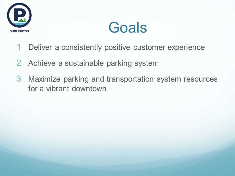 Goals  Deliver a consistently positive customer experience  Achieve a sustainable parking system  Maximize parking and transportation system resources for a vibrant downtown