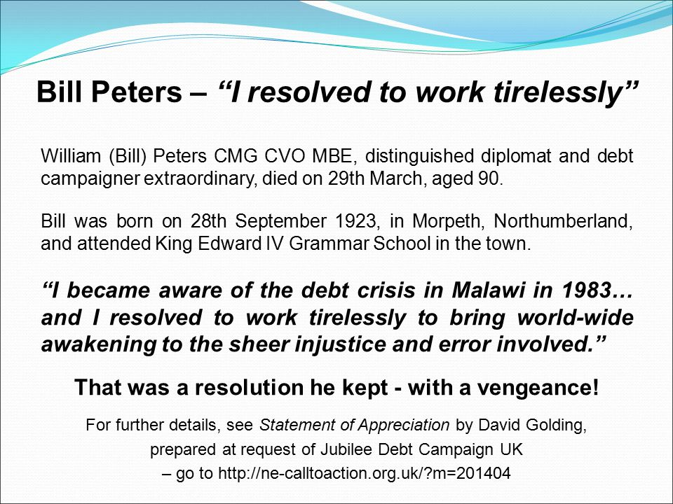 Bill Peters – I resolved to work tirelessly William (Bill) Peters CMG CVO MBE, distinguished diplomat and debt campaigner extraordinary, died on 29th March, aged 90.