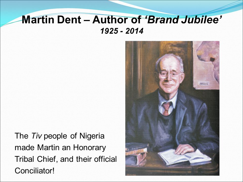 Martin Dent – Author of 'Brand Jubilee' 1925 - 2014 The Tiv people of Nigeria made Martin an Honorary Tribal Chief, and their official Conciliator!