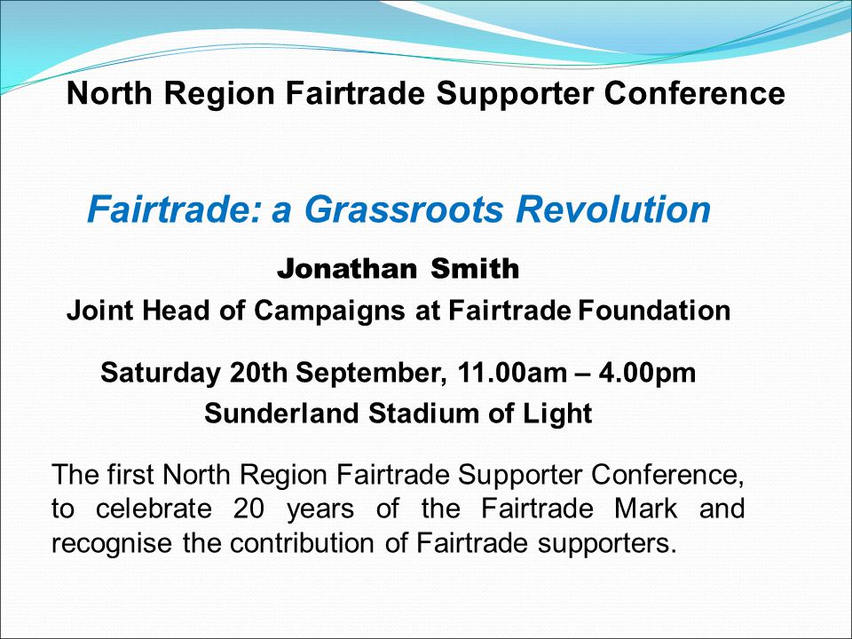 North Region Fairtrade Supporter Conference Fairtrade: a Grassroots Revolution Jonathan Smith Joint Head of Campaigns at Fairtrade Foundation Saturday 20th September, 11.00am – 4.00pm Sunderland Stadium of Light The first North Region Fairtrade Supporter Conference, to celebrate 20 years of the Fairtrade Mark and recognise the contribution of Fairtrade supporters.
