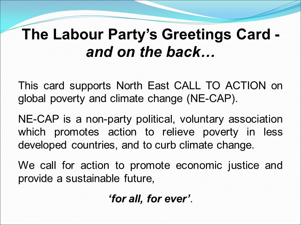 The Labour Party's Greetings Card - and on the back… This card supports North East CALL TO ACTION on global poverty and climate change (NE-CAP).